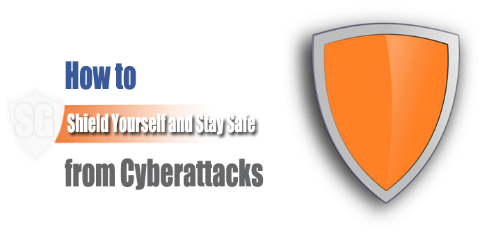How to Shield Yourself and Stay Safe from Cyberattacks