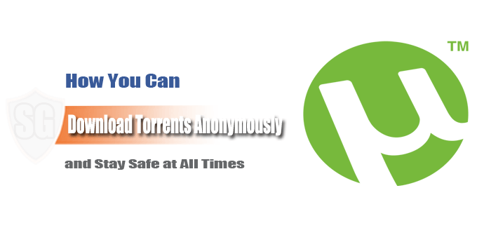 Download Torrents Anonymously and Stay Safe while Torrenting
