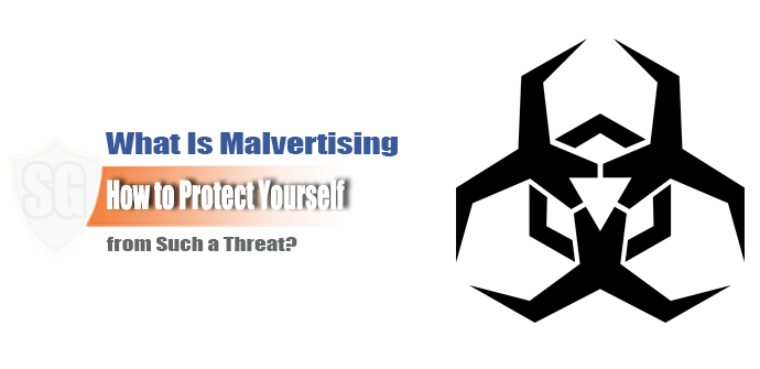 What is Malvertising and How to Protect Yourself from Such a Threat?